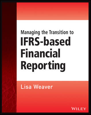 Managing the Transition to IFRS-Based Financial Reporting: A Practical Guide to Planning and Implementing a Transition to IFRS or National GAAP - Wiley Regulatory Reporting (Paperback)