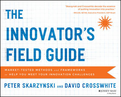 The Innovator's Field Guide: Market Tested Methods and Frameworks to Help You Meet Your Innovation Challenges (Paperback)
