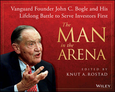 The Man in the Arena: Vanguard Founder John C. Bogle and His Lifelong Battle to Serve Investors First (Hardback)
