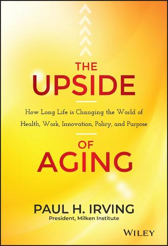 The Upside of Aging: How Long Life Is Changing the World of Health, Work, Innovation, Policy, and Purpose (Hardback)