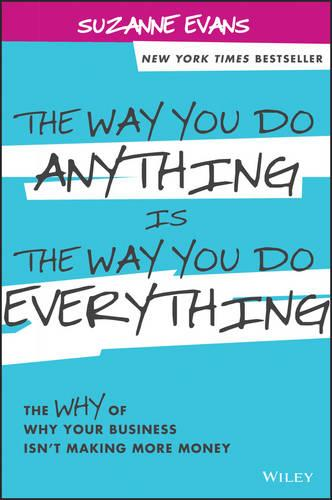 The Way You Do Anything Is the Way You Do Everything: The Why of Why Your Business Isn't Making More Money (Hardback)
