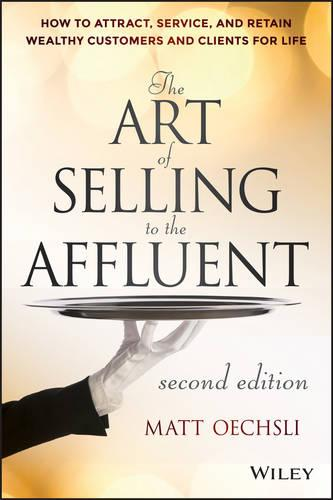 The Art of Selling to the Affluent: How to Attract, Service, and Retain Wealthy Customers and Clients for Life (Hardback)