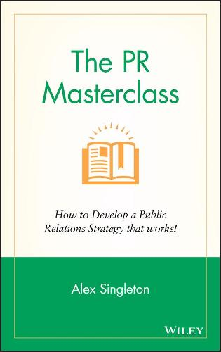 The PR Masterclass: How to develop a public relations strategy that works! (Hardback)