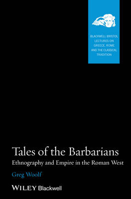 Tales of the Barbarians: Ethnography and Empire in the Roman West - Blackwell-Bristol Lectures on Greece, Rome and the Classical Tradition (Paperback)