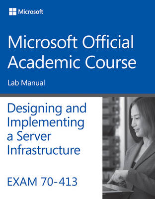 Exam 70-413 Designing and Implementing a Server Infrastructure Lab Manual (Paperback)