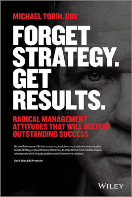 Forget Strategy. Get Results.: Radical Management Attitudes That Will Deliver Outstanding Success (Paperback)