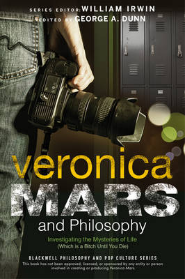 Veronica Mars and Philosophy: Investigating the Mysteries of Life (Which is a Bitch Until You Die) - The Blackwell Philosophy and Pop Culture Series (Paperback)