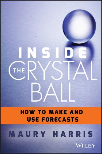 Inside the Crystal Ball: How to Make and Use Forecasts (Hardback)