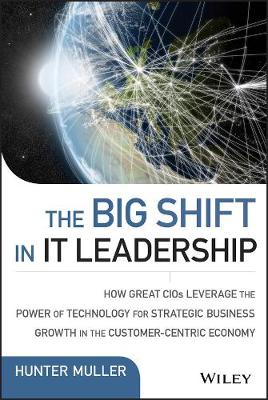 The Big Shift in IT Leadership: How Great CIOs Leverage the Power of Technology for Strategic Business Growth in the Customer-Centric Economy - Wiley CIO (Hardback)
