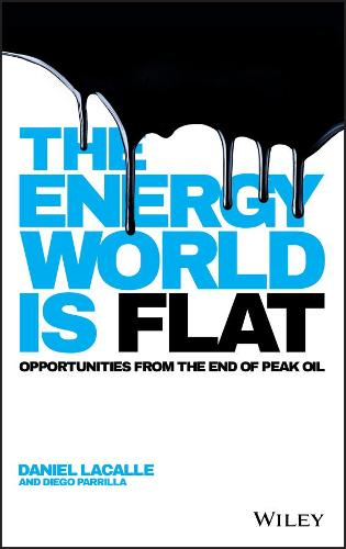 The Energy World is Flat: Opportunities from the End of Peak Oil (Hardback)