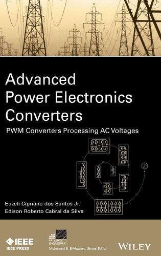 Advanced Power Electronics Converters: PWM Converters Processing AC Voltages - IEEE Press Series on Power Engineering (Hardback)