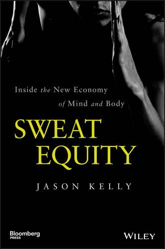Sweat Equity: Inside the New Economy of Mind and  Body - Bloomberg (Hardback)