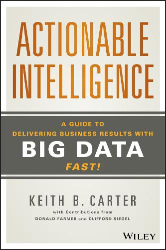 Actionable Intelligence: A Guide to Delivering Business Results with Big Data Fast! (Hardback)