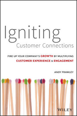 Igniting Customer Connections: Fire Up Your Company's Growth By Multiplying Customer Experience and Engagement (Hardback)
