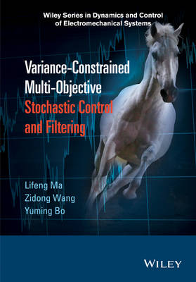Variance-Constrained Multi-Objective Stochastic Control and Filtering - Wiley Series in Dynamics and Control of Electromechanical Systems (Hardback)