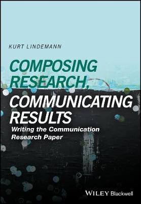 Composing Research, Communicating Results: Writing the Communication Research Paper (Hardback)