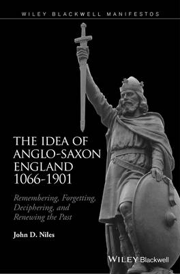 The Idea of Anglo-Saxon England 1066-1901: Remembering, Forgetting, Deciphering, and Renewing the Past (Hardback)