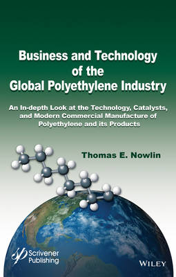 Business and Technology of the Global Polyethylene Industry: An In-depth Look at the History, Technology, Catalysts, and Modern Commercial Manufacture of Polyethylene and Its Products (Hardback)