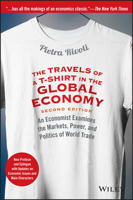 The Travels of a T-Shirt in the Global Economy: An Economist Examines the Markets, Power, and Politics of World Trade New Preface and Epilogue with Updates on Economic Issues and Main Characters (Paperback)