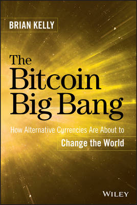 The Bitcoin Big Bang: How Alternative Currencies Are About to Change the World (Hardback)