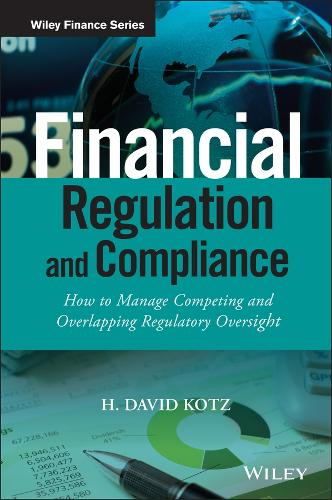 Financial Regulation and Compliance - How to Manage Competing and Overlapping Regulatory Oversight - The Wiley Finance Series (Hardback)