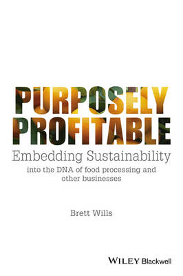 Purposely Profitable: Embedding Sustainability into the DNA of Food Processing and other Businesses (Paperback)