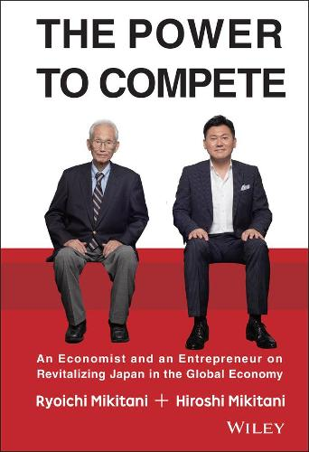 The Power to Compete: An Economist and an Entrepreneur on Revitalizing Japan in the Global Economy (Hardback)