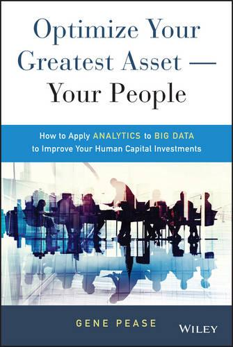 Optimize Your Greatest Asset -- Your People: How to Apply Analytics to Big Data to Improve Your Human Capital Investments (Hardback)