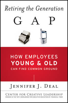 Retiring the Generation Gap: How Employees Young and Old Can Find Common Ground - J-B CCL (Center for Creative Leadership) (Paperback)