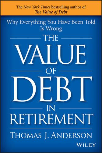 The Value of Debt in Retirement: Why Everything You Have Been Told Is Wrong (Hardback)