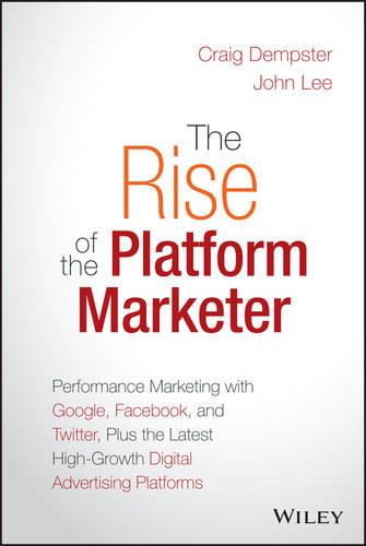 The Rise of the Platform Marketer: Performance Marketing with Google, Facebook, and Twitter, Plus the Latest High-Growth Digital Advertising Platforms (Hardback)