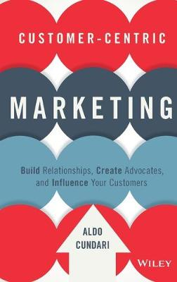 Customer-Centric Marketing: Build Relationships, Create Advocates, and Influence Your Customers (Hardback)