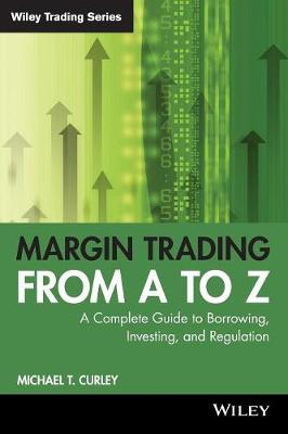 Margin Trading from A to Z: A Complete Guide to Borrowing, Investing and Regulation - Wiley Trading (Paperback)