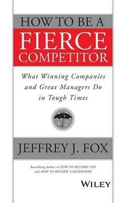 How to Be a Fierce Competitor: What Winning Companies and Great Managers Do in Tough Times (Paperback)