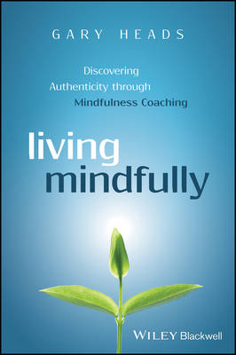 Living Mindfully - Discovering Authenticity Through Mindfulness Coaching (Paperback)