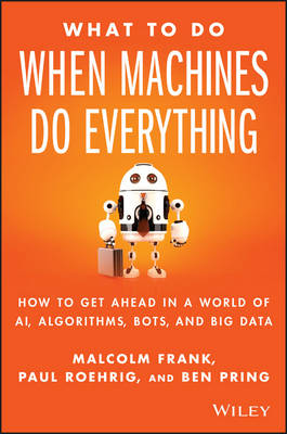 What To Do When Machines Do Everything: How to Get Ahead in a World of AI, Algorithms, Bots, and Big Data (Hardback)