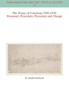 The House of Commons 1509-1558: Personnel, Procedure, Precedent and Change - Parliamentary History Book Series (Paperback)