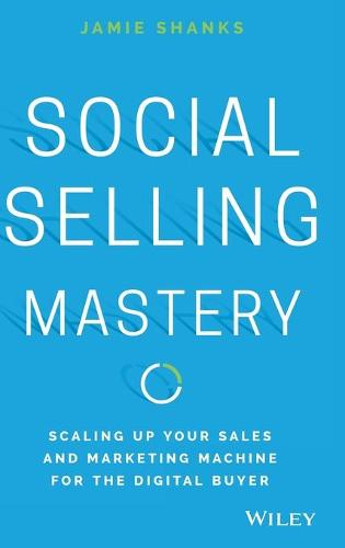 Social Selling Mastery: Scaling Up Your Sales and Marketing Machine for the Digital Buyer (Hardback)