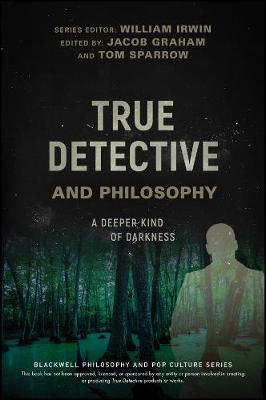 True Detective and Philosophy: A Deeper Kind of Darkness - The Blackwell Philosophy and Pop Culture Series (Paperback)