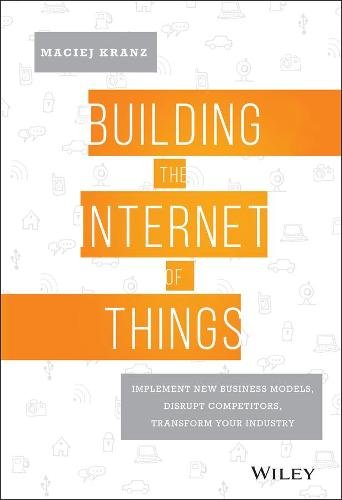 Building the Internet of Things: Implement New Business Models, Disrupt Competitors, Transform Your Industry (Hardback)