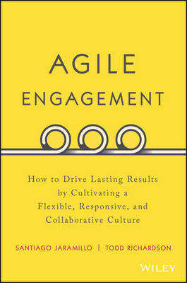 Agile Engagement: How to Drive Lasting Results by Cultivating a Flexible, Responsive, and Collaborative Culture (Hardback)
