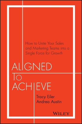 Aligned to Achieve: How to Unite Your Sales and Marketing Teams Into a Single Force for Growth (Hardback)