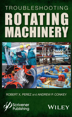 Troubleshooting Rotating Machinery: Including Centrifugal Pumps and Compressors, Reciprocating Pumps and Compressors, Fans, Steam Turbines, Electric Motors, and More (Hardback)