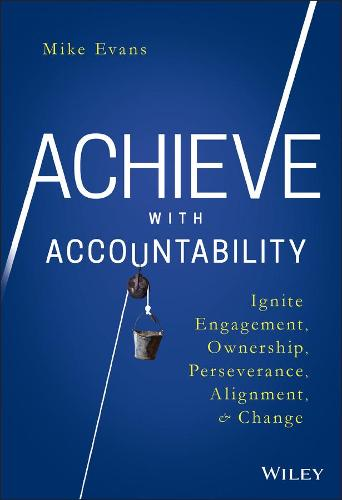 Achieve with Accountability: Ignite Engagement, Ownership, Perseverance, Alignment, and Change (Hardback)