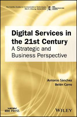 Digital Services in the 21st Century: A Strategic and Business Perspective - The ComSoc Guides to Communications Technologies (Hardback)