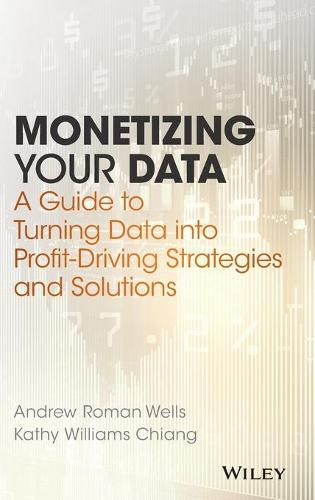 Monetizing Your Data: A Guide to Turning Data into Profit-Driving Strategies and Solutions (Hardback)