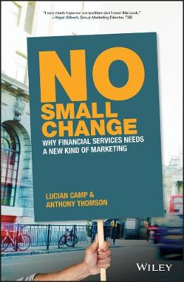 No Small Change: Why Financial Services Needs A New Kind of Marketing (Hardback)