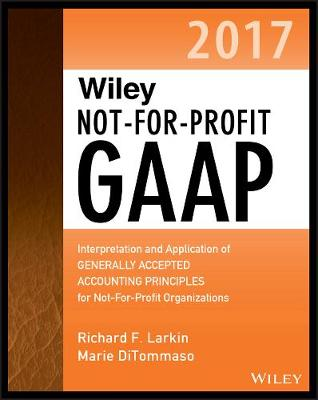 Wiley Not-for-Profit GAAP 2017: Interpretation and Application of Generally Accepted Accounting Principles - Wiley Regulatory Reporting (Paperback)