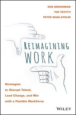 Reimagining Work: Strategies to Disrupt Talent, Lead Change, and Win with a Flexible Workforce (Hardback)