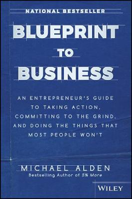 Blueprint to Business: An Entrepreneur's Guide to Taking Action, Committing to the Grind, And Doing the Things That Most People Won't (Hardback)